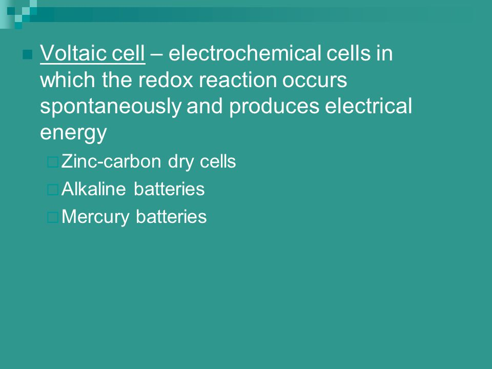 Voltaic cell – electrochemical cells in which the redox reaction occurs spontaneously and produces electrical energy