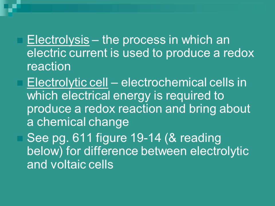 Electrolysis – the process in which an electric current is used to produce a redox reaction