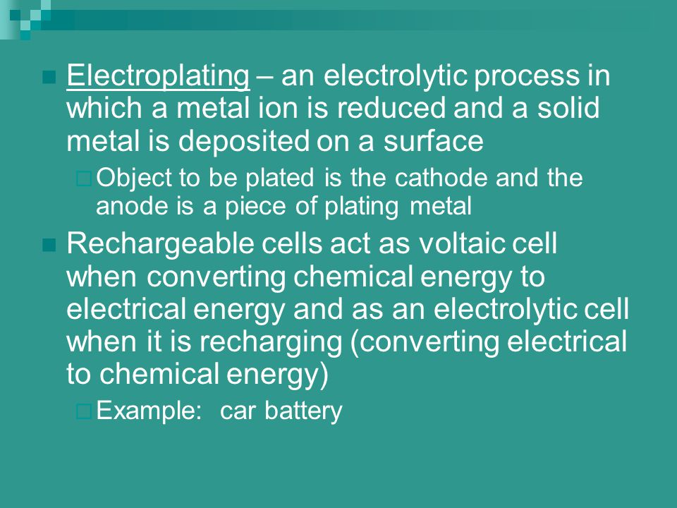 Electroplating – an electrolytic process in which a metal ion is reduced and a solid metal is deposited on a surface