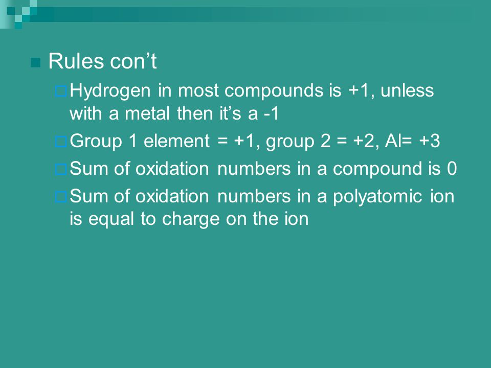 Rules con't Hydrogen in most compounds is +1, unless with a metal then it's a -1. Group 1 element = +1, group 2 = +2, Al= +3.