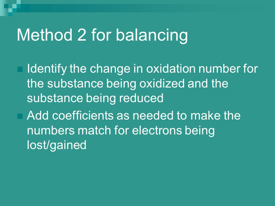 Method 2 for balancing Identify the change in oxidation number for the substance being oxidized and the substance being reduced.