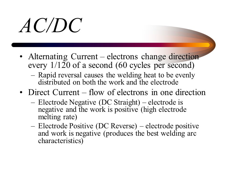 AC/DC Alternating Current – electrons change direction every 1/120 of a second (60 cycles per second)