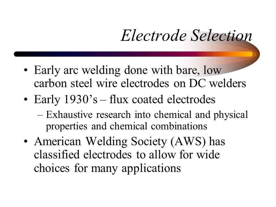 Electrode Selection Early arc welding done with bare, low carbon steel wire electrodes on DC welders.