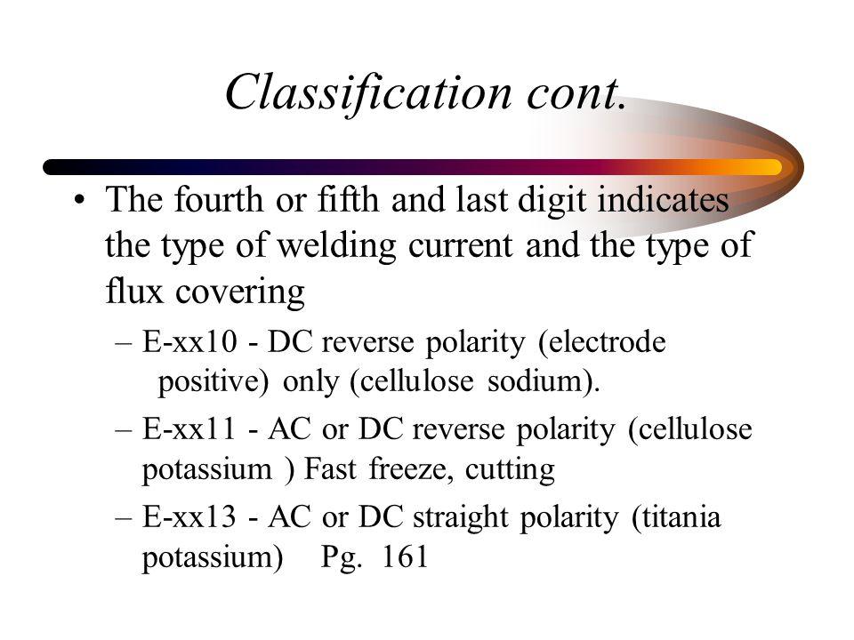 Classification cont. The fourth or fifth and last digit indicates the type of welding current and the type of flux covering.