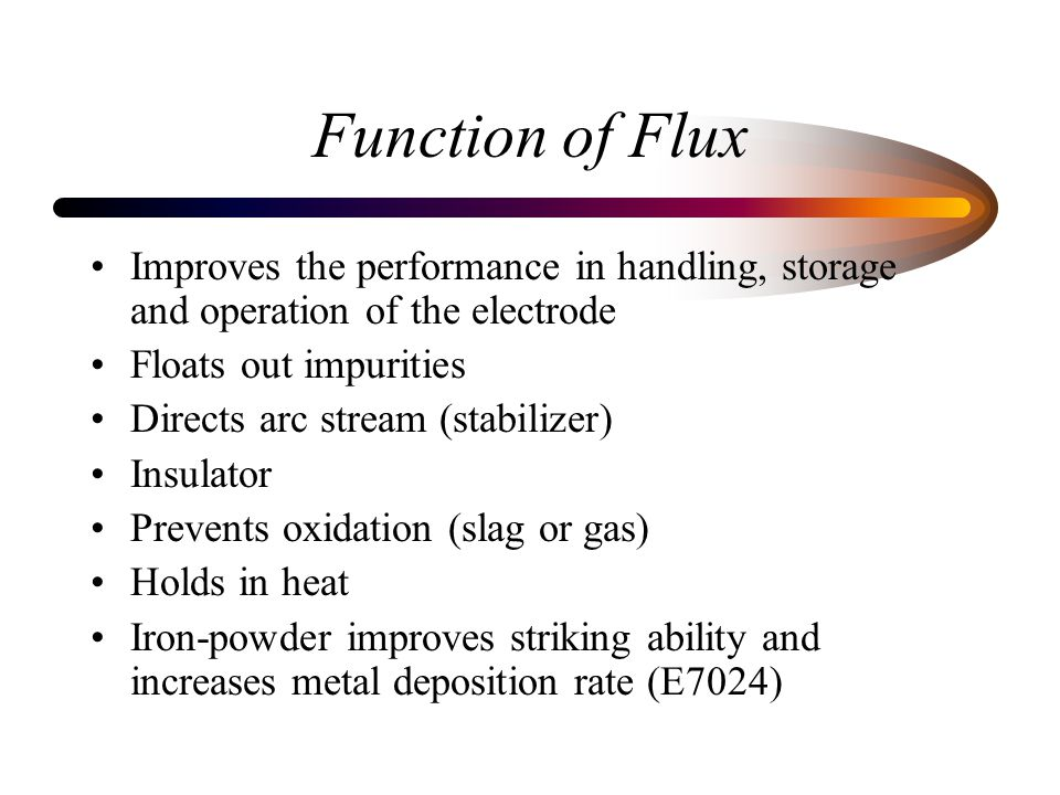 Function of Flux Improves the performance in handling, storage and operation of the electrode. Floats out impurities.