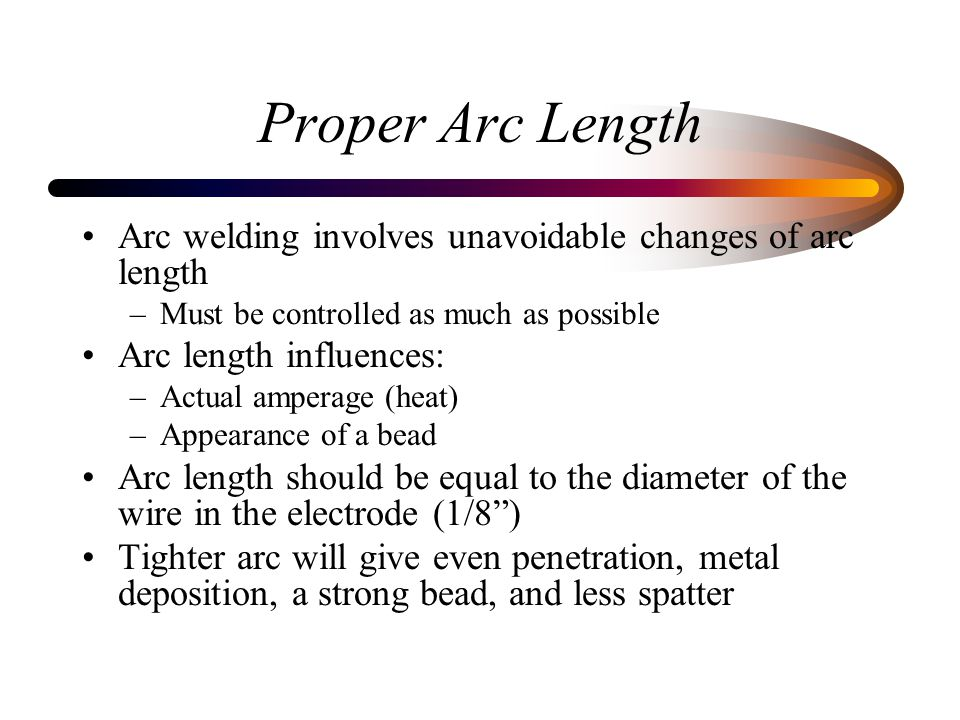 Proper Arc Length Arc welding involves unavoidable changes of arc length. Must be controlled as much as possible.