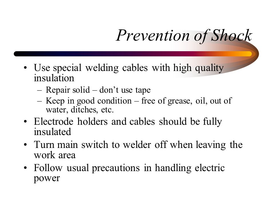 Prevention of Shock Use special welding cables with high quality insulation. Repair solid – don't use tape.
