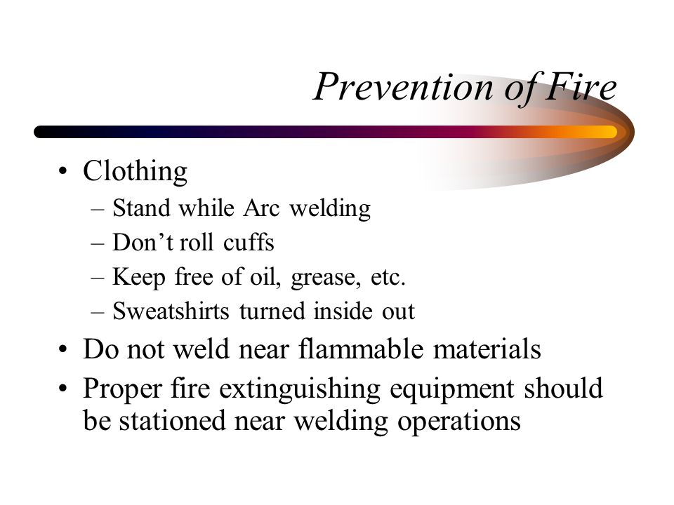 Prevention of Fire Clothing Do not weld near flammable materials