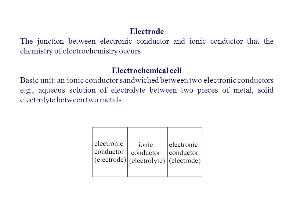 Electrode The junction between electronic conductor and ionic conductor that the chemistry of electrochemistry occurs.
