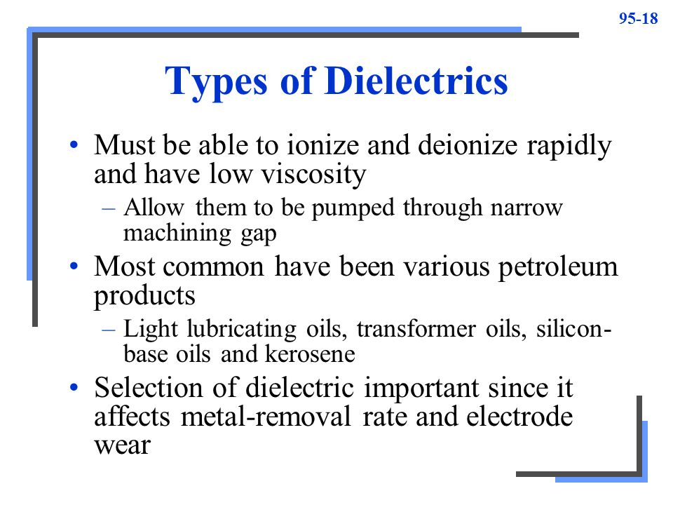 Types of Dielectrics Must be able to ionize and deionize rapidly and have low viscosity. Allow them to be pumped through narrow machining gap.