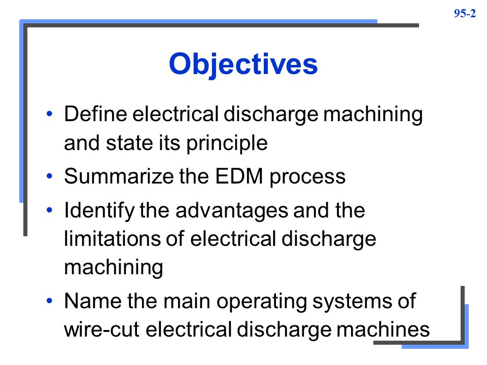 Objectives Define electrical discharge machining and state its principle. Summarize the EDM process.