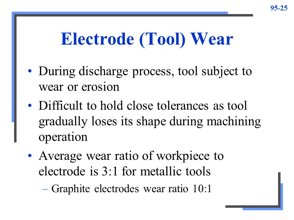 Electrode (Tool) Wear During discharge process, tool subject to wear or erosion.