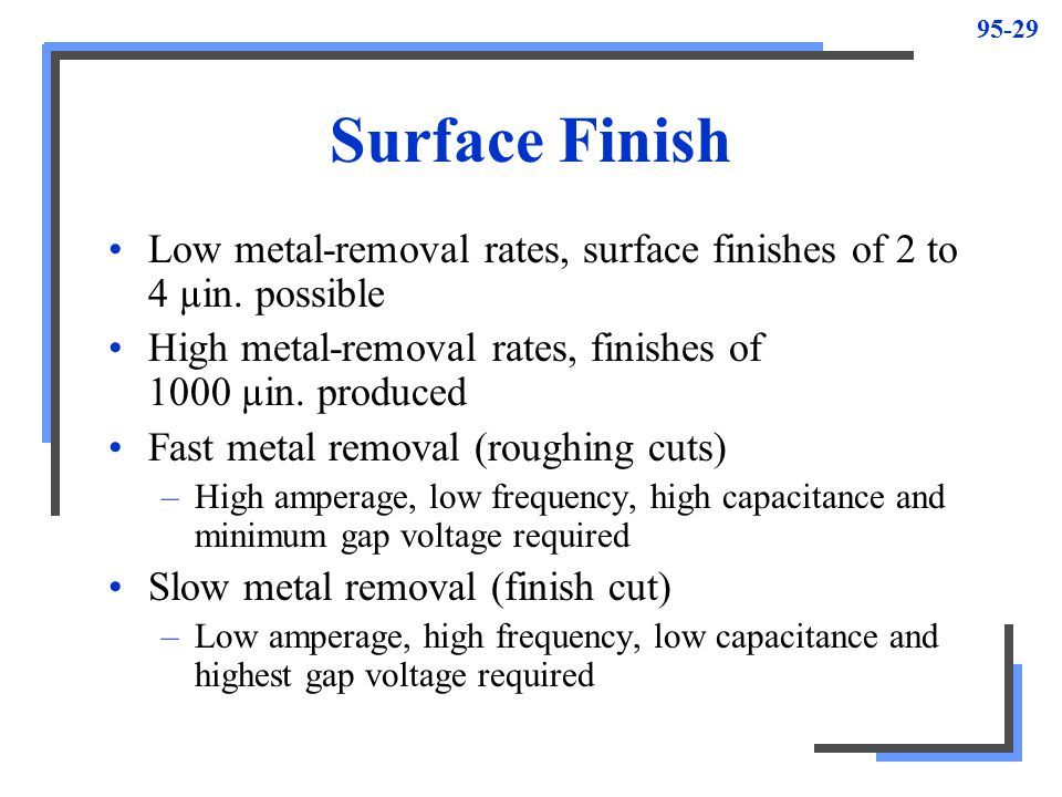Surface Finish Low metal-removal rates, surface finishes of 2 to 4 µin. possible. High metal-removal rates, finishes of 1000 µin. produced.