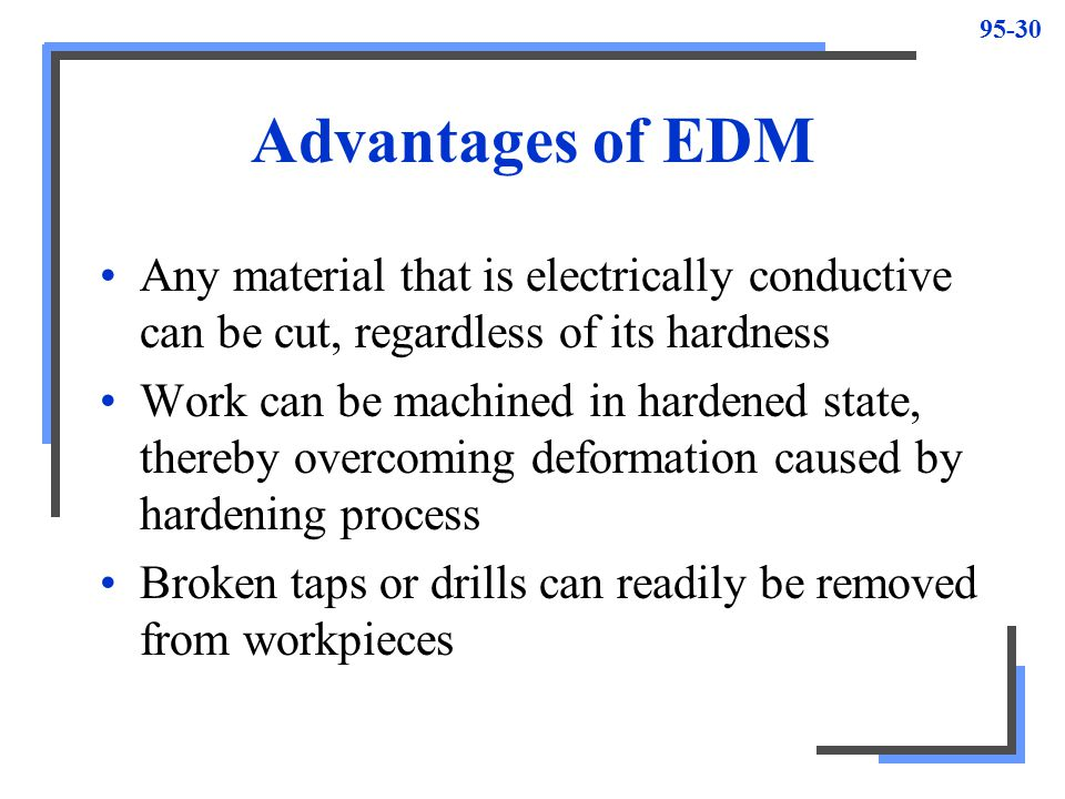 Advantages of EDM Any material that is electrically conductive can be cut, regardless of its hardness.