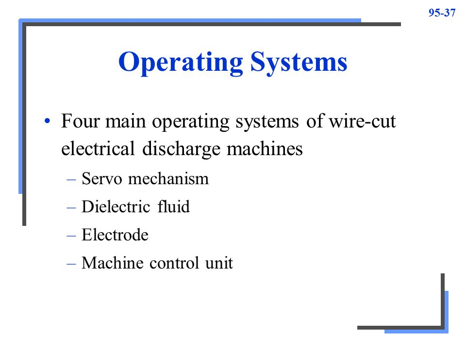 Operating Systems Four main operating systems of wire-cut electrical discharge machines. Servo mechanism.