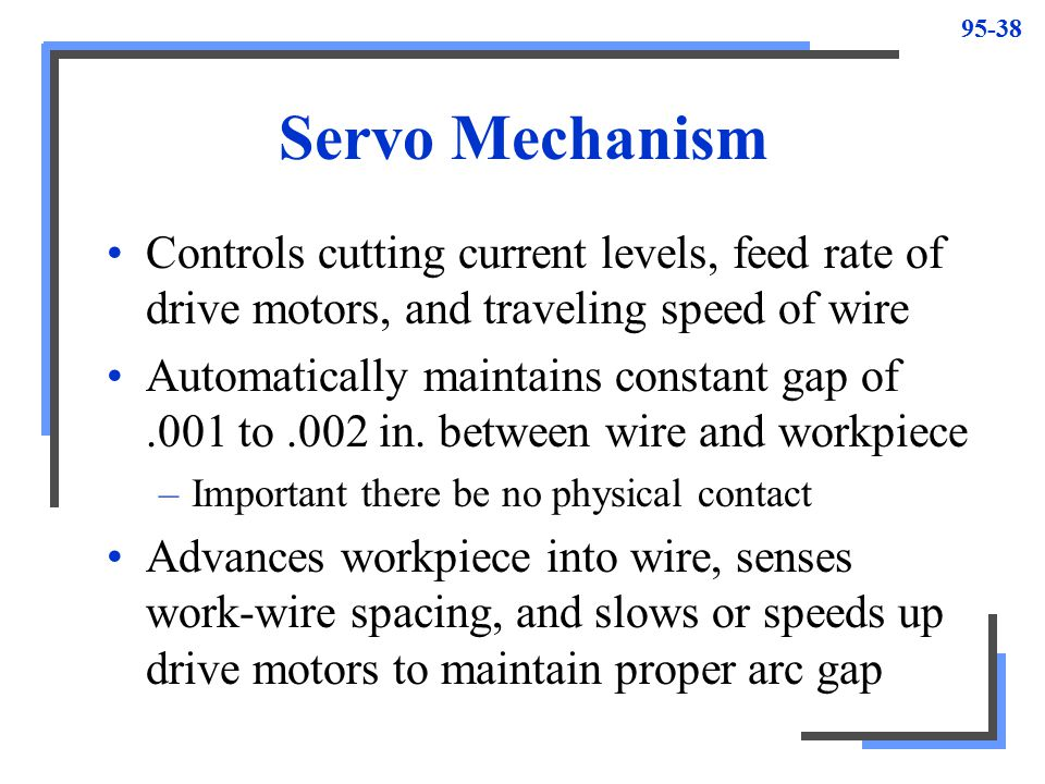 Servo Mechanism Controls cutting current levels, feed rate of drive motors, and traveling speed of wire.