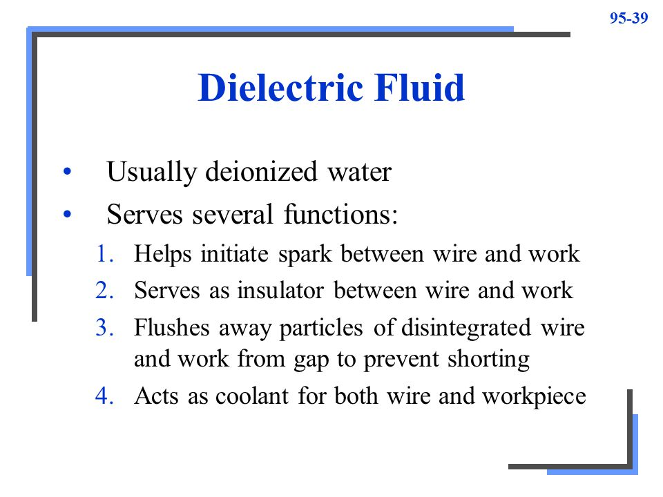 Dielectric Fluid Usually deionized water Serves several functions: