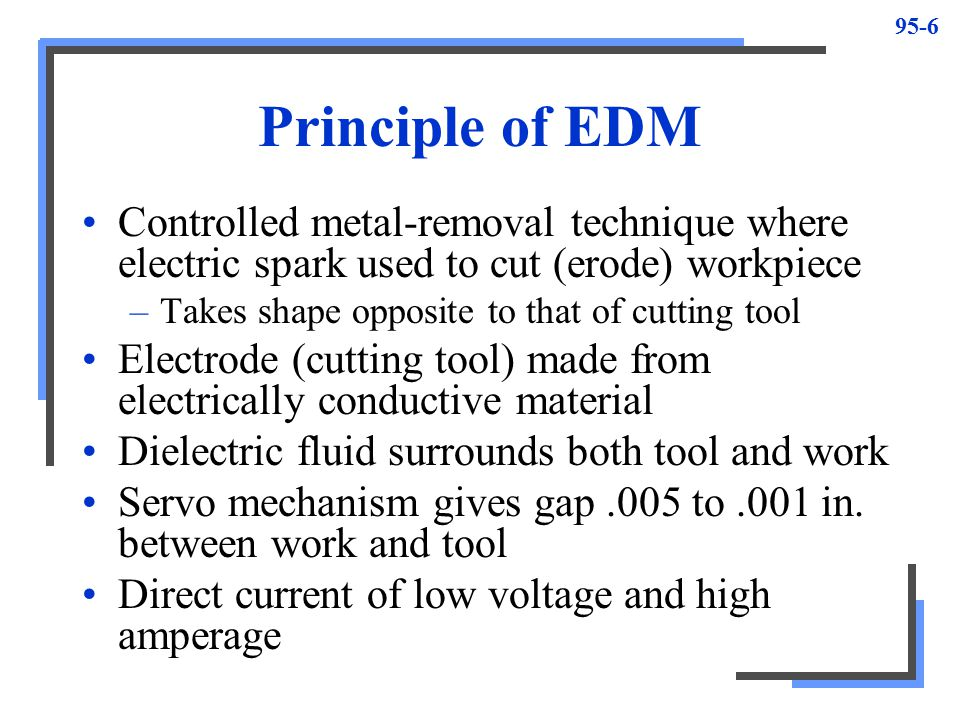 Principle of EDM Controlled metal-removal technique where electric spark used to cut (erode) workpiece.