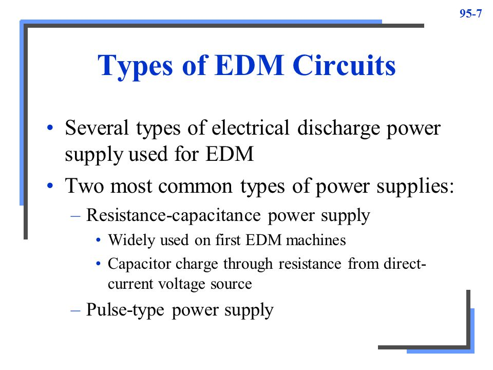 Types of EDM Circuits Several types of electrical discharge power supply used for EDM. Two most common types of power supplies:
