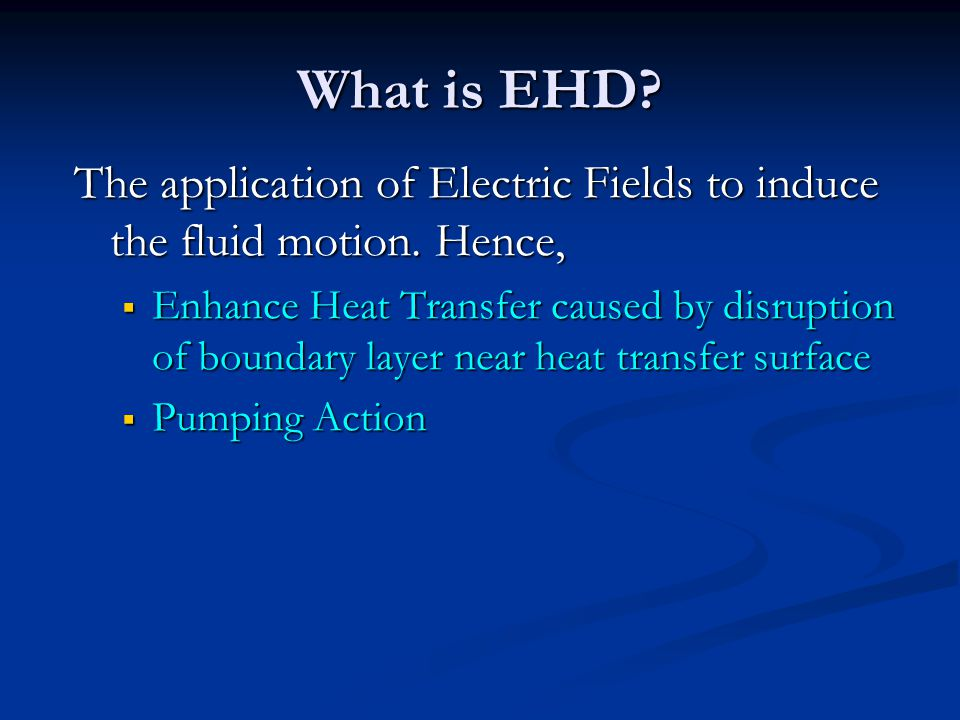 What is EHD The application of Electric Fields to induce the fluid motion. Hence,