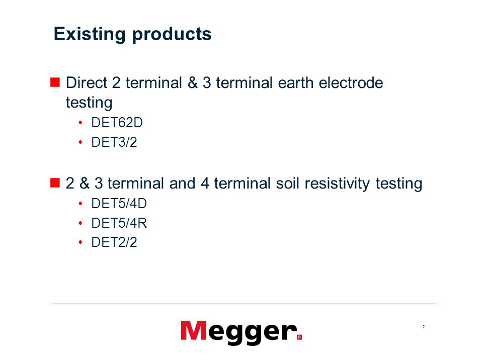 Existing products Direct 2 terminal & 3 terminal earth electrode testing. DET62D. DET3/2. 2 & 3 terminal and 4 terminal soil resistivity testing.