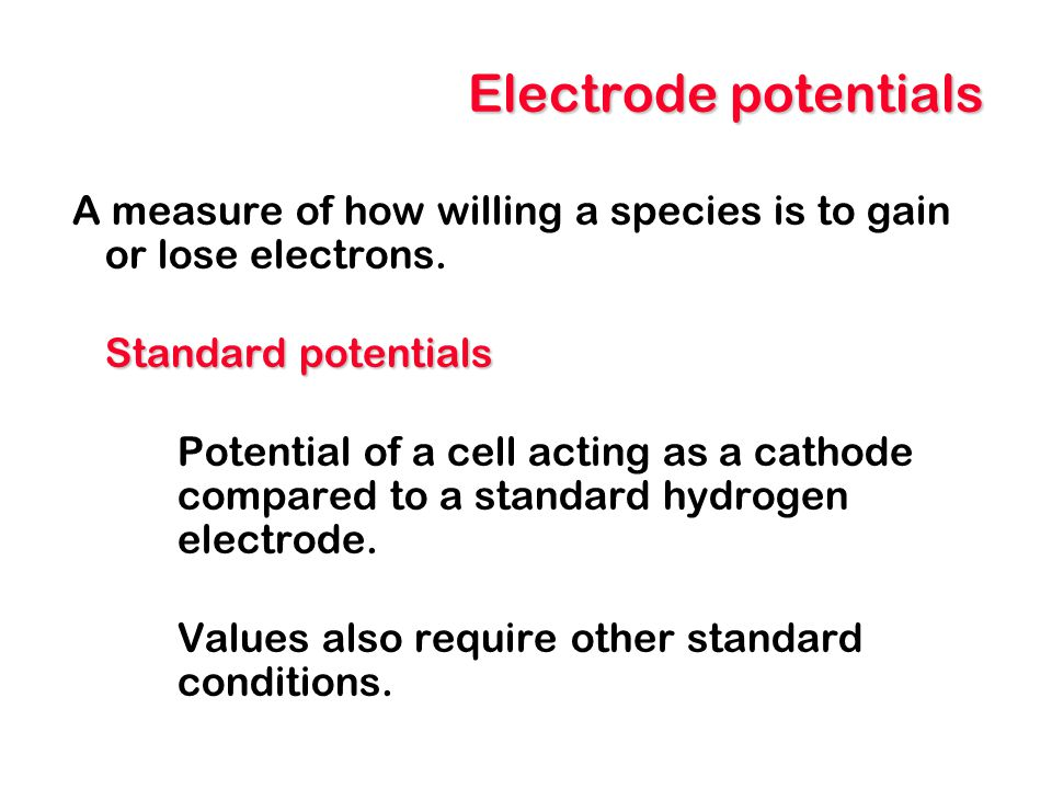 Electrode potentials A measure of how willing a species is to gain or lose electrons. Standard potentials.