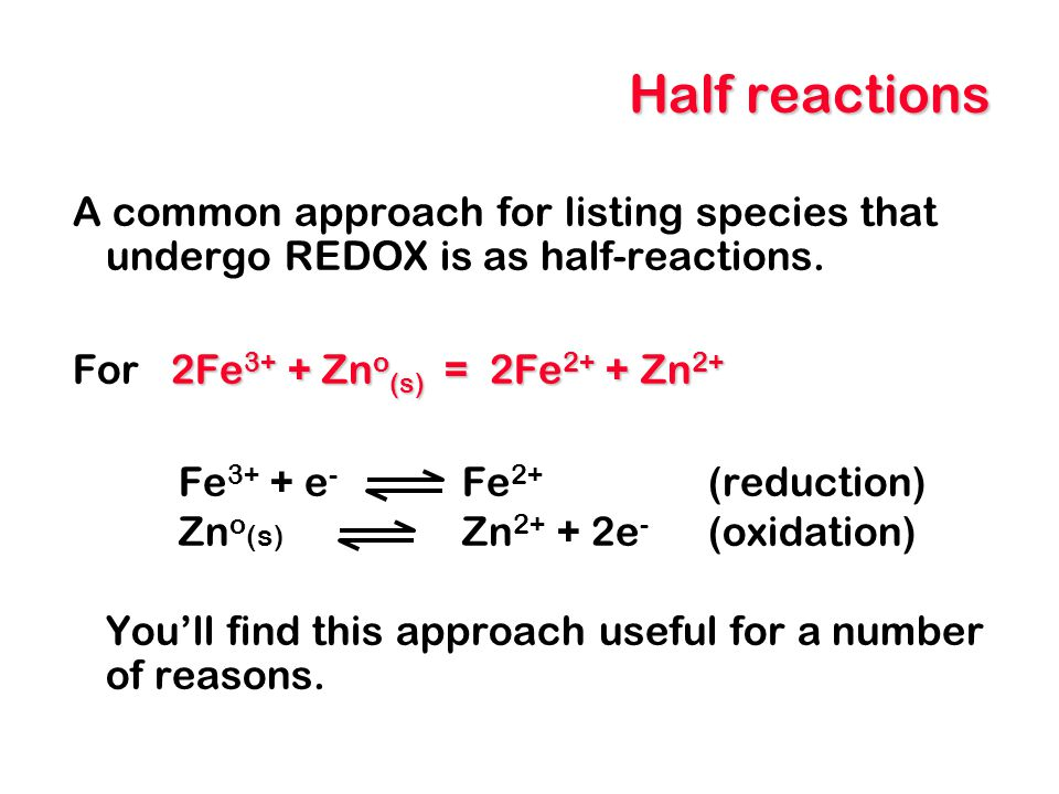 Half reactions A common approach for listing species that undergo REDOX is as half-reactions. For 2Fe3+ + Zno(s) = 2Fe2+ + Zn2+