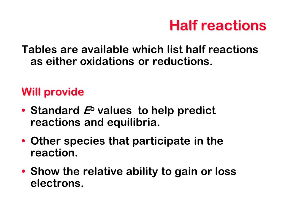 Half reactions Tables are available which list half reactions as either oxidations or reductions. Will provide.