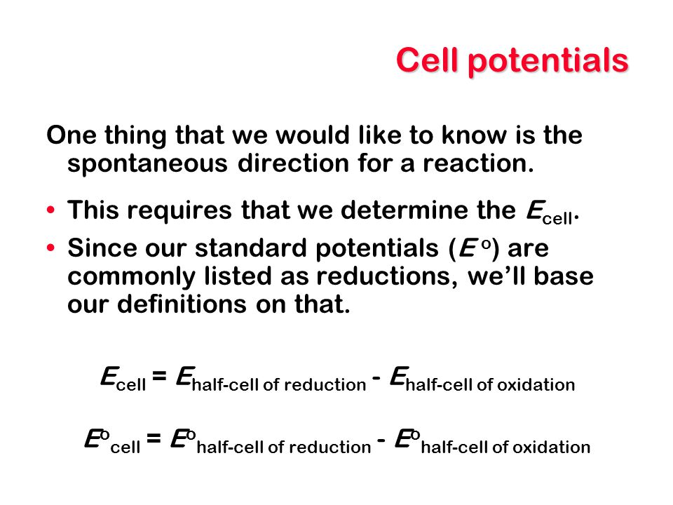Cell potentials One thing that we would like to know is the spontaneous direction for a reaction. This requires that we determine the Ecell.