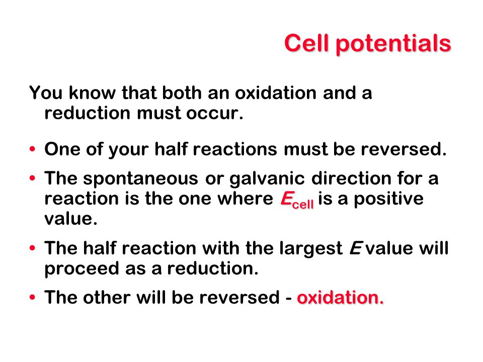 Cell potentials You know that both an oxidation and a reduction must occur. One of your half reactions must be reversed.