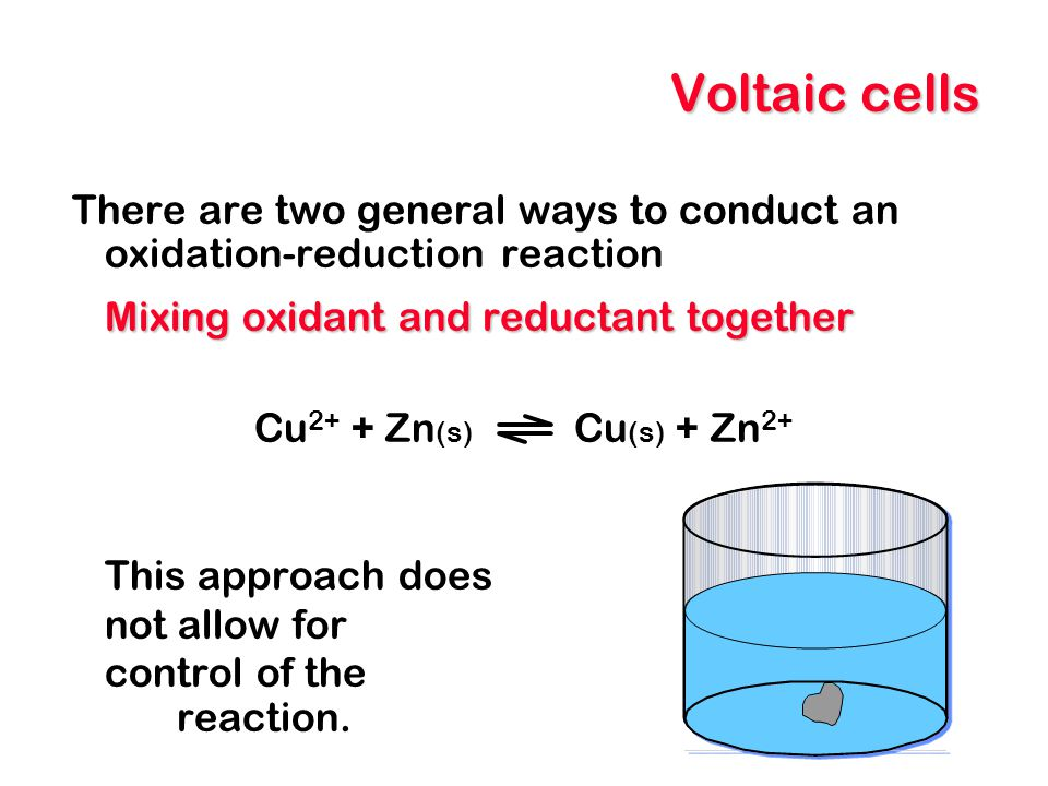 Voltaic cells There are two general ways to conduct an oxidation-reduction reaction. Mixing oxidant and reductant together.
