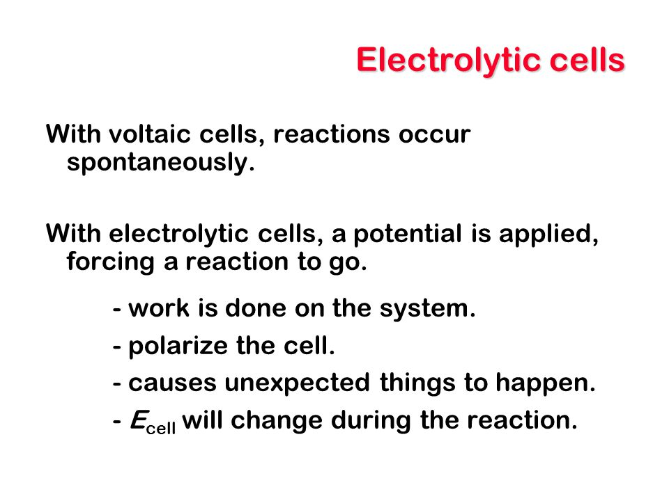 Electrolytic cells With voltaic cells, reactions occur spontaneously.