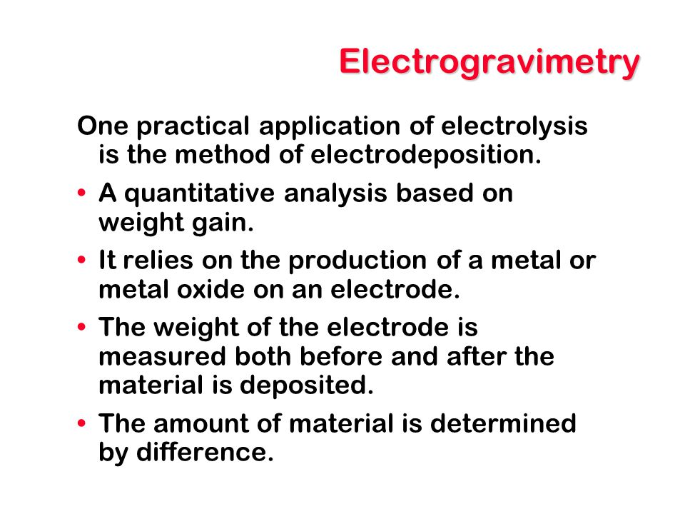 Electrogravimetry One practical application of electrolysis is the method of electrodeposition. A quantitative analysis based on weight gain.