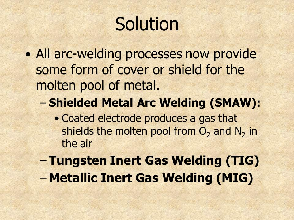 Solution All arc-welding processes now provide some form of cover or shield for the molten pool of metal.