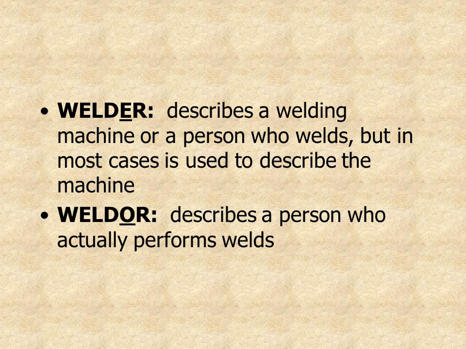 WELDER: describes a welding machine or a person who welds, but in most cases is used to describe the machine