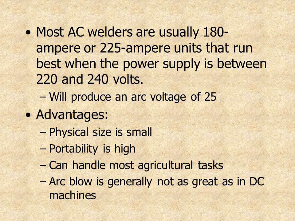 Most AC welders are usually 180-ampere or 225-ampere units that run best when the power supply is between 220 and 240 volts.