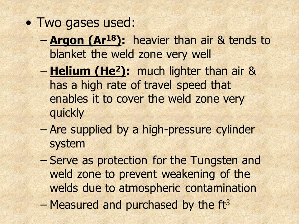Two gases used: Argon (Ar18): heavier than air & tends to blanket the weld zone very well.