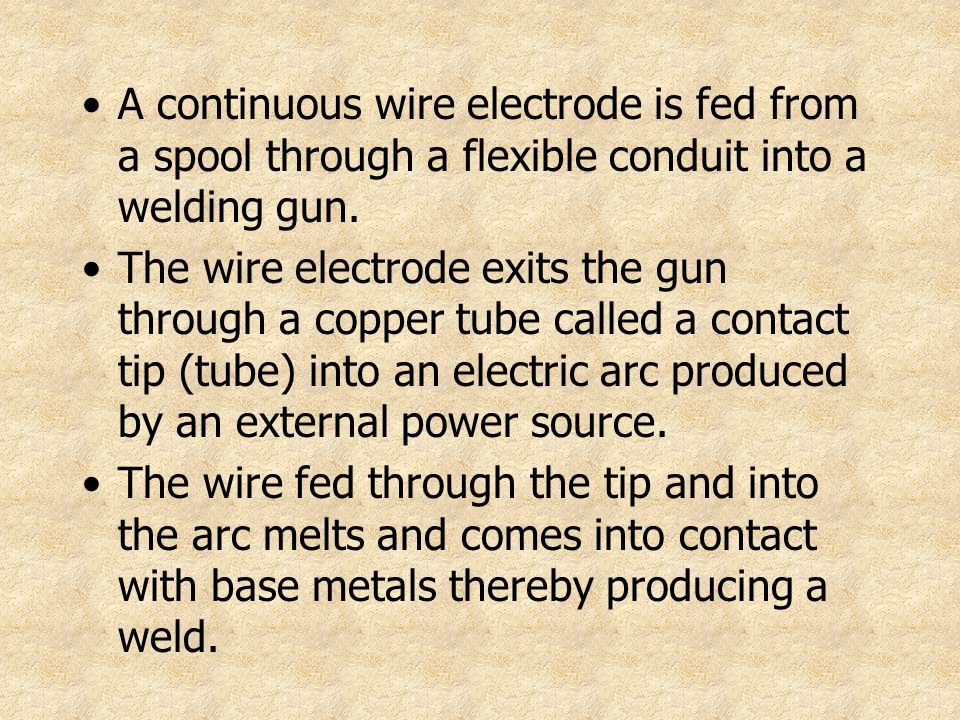 A continuous wire electrode is fed from a spool through a flexible conduit into a welding gun.