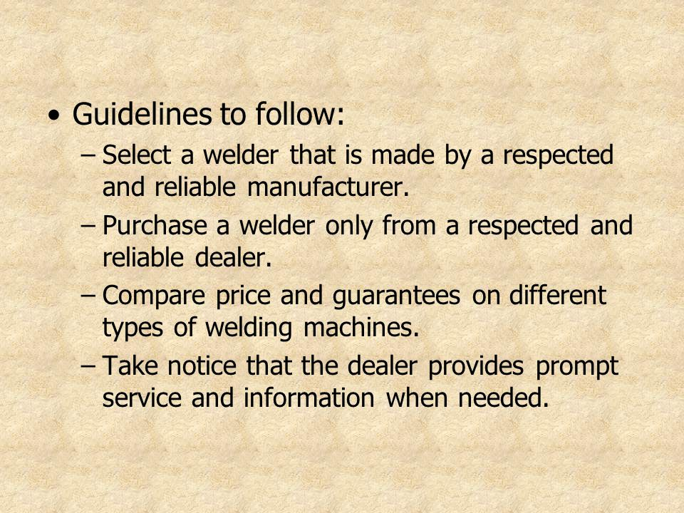 Guidelines to follow: Select a welder that is made by a respected and reliable manufacturer.
