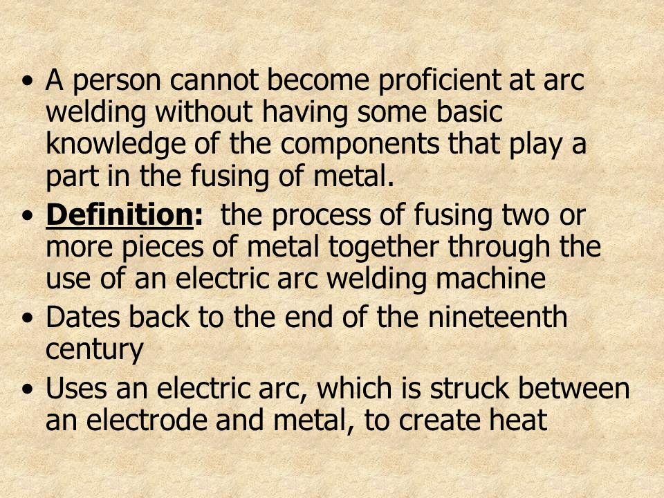 A person cannot become proficient at arc welding without having some basic knowledge of the components that play a part in the fusing of metal.