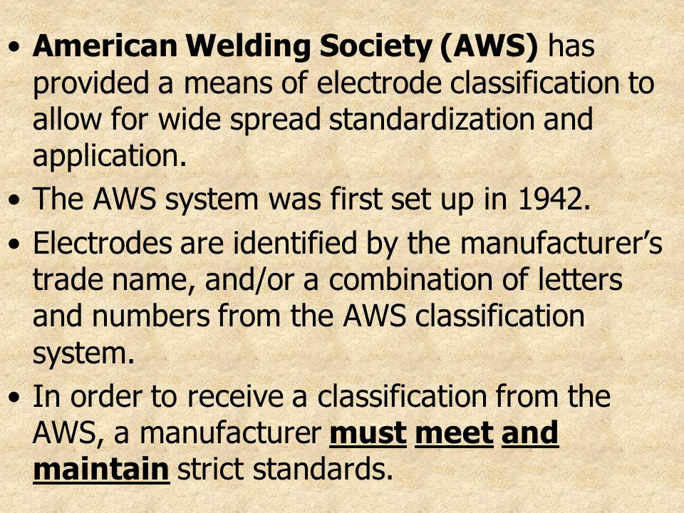 American Welding Society (AWS) has provided a means of electrode classification to allow for wide spread standardization and application.