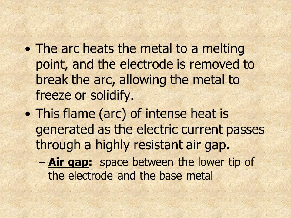 The arc heats the metal to a melting point, and the electrode is removed to break the arc, allowing the metal to freeze or solidify.