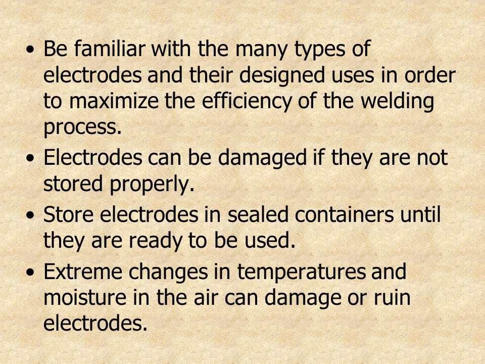 Be familiar with the many types of electrodes and their designed uses in order to maximize the efficiency of the welding process.
