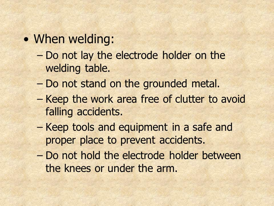 When welding: Do not lay the electrode holder on the welding table.