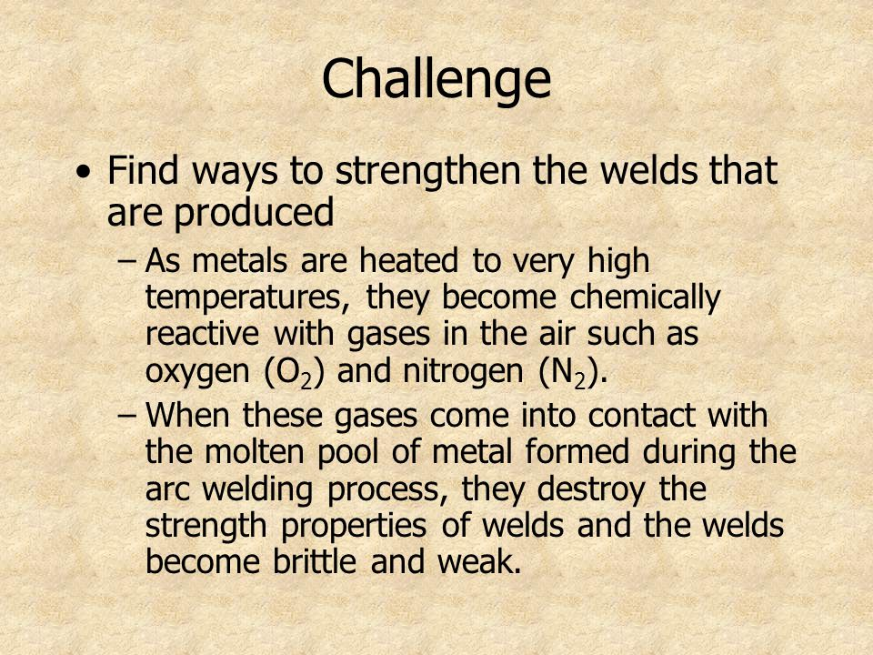 Challenge Find ways to strengthen the welds that are produced