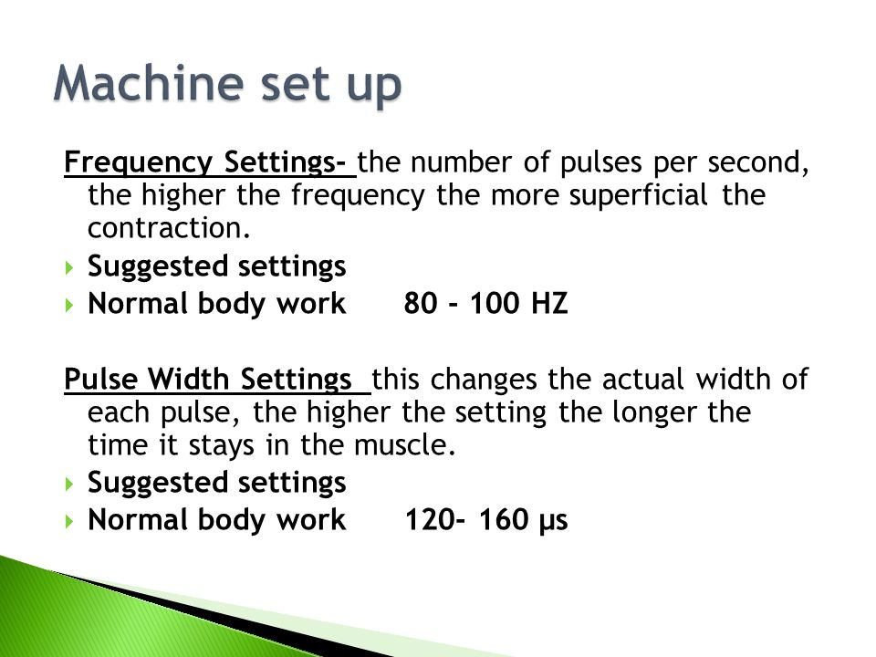 Machine set up Frequency Settings- the number of pulses per second, the higher the frequency the more superficial the contraction.