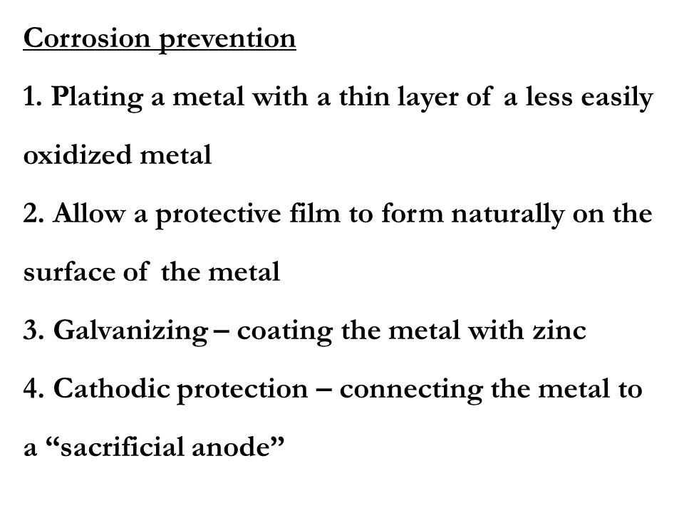 Corrosion prevention 1. Plating a metal with a thin layer of a less easily. oxidized metal. 2. Allow a protective film to form naturally on the.