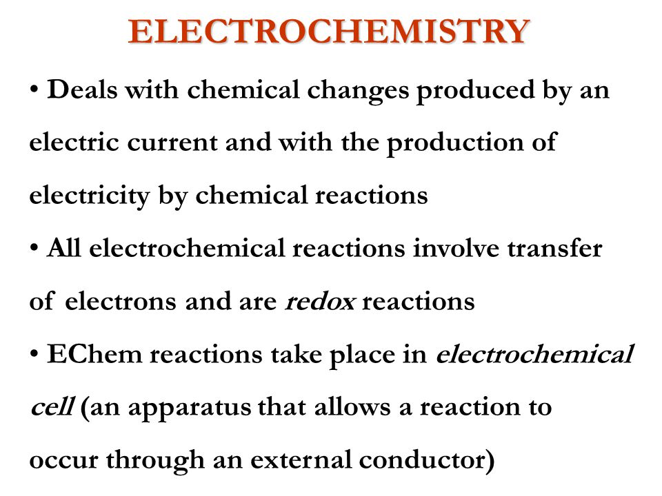 ELECTROCHEMISTRY Deals with chemical changes produced by an