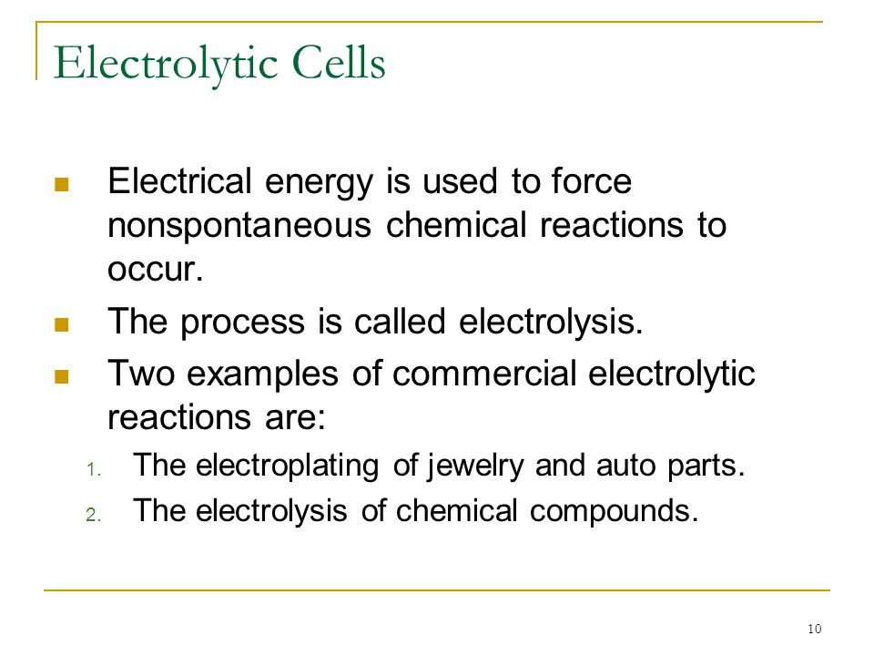 Electrolytic Cells Electrical energy is used to force nonspontaneous chemical reactions to occur. The process is called electrolysis.