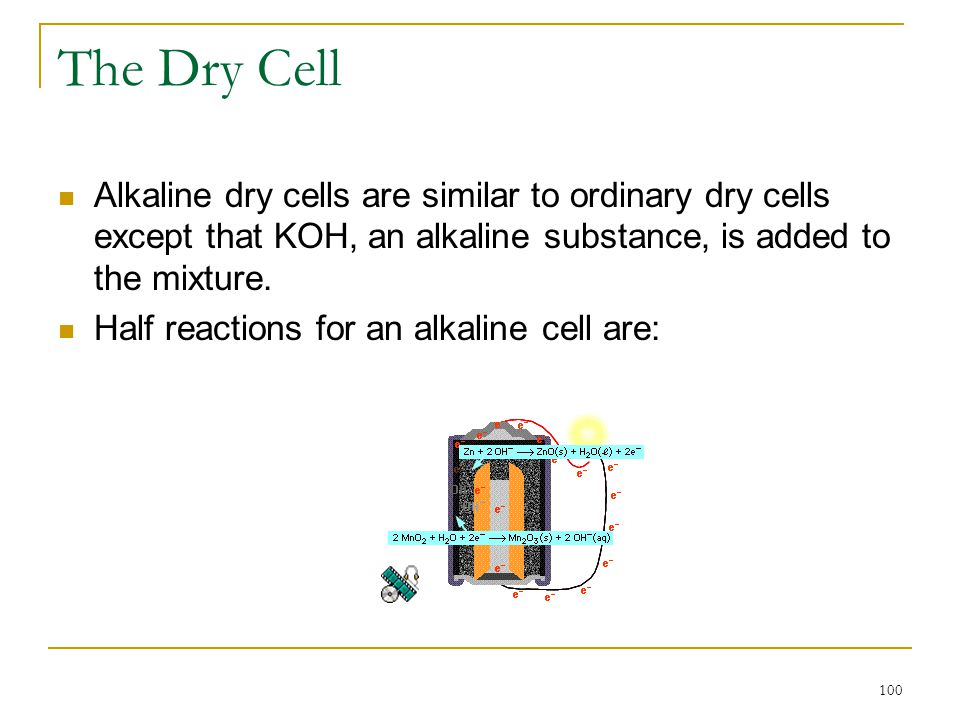 The Dry Cell Alkaline dry cells are similar to ordinary dry cells except that KOH, an alkaline substance, is added to the mixture.